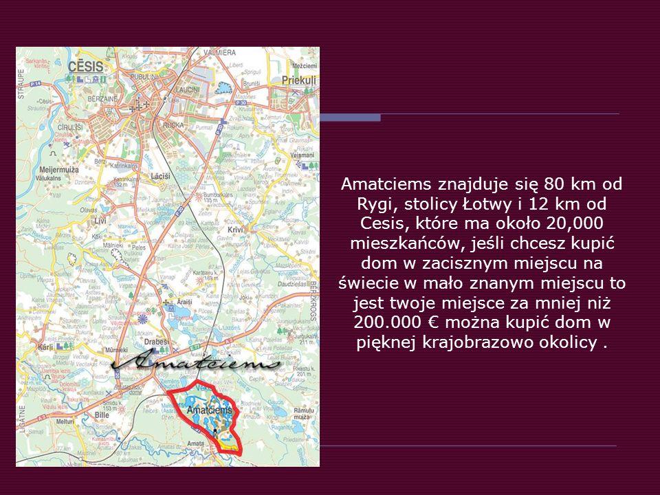 Amatciems znajduje się 80 km od Rygi, stolicy Łotwy i 12 km od Cesis, które ma około 20,000 mieszkańców, jeśli chcesz kupić dom w zacisznym miejscu na świecie w mało znanym miejscu to jest twoje miejsce za mniej niż 200.000 € można kupić dom w pięknej krajobrazowo okolicy .