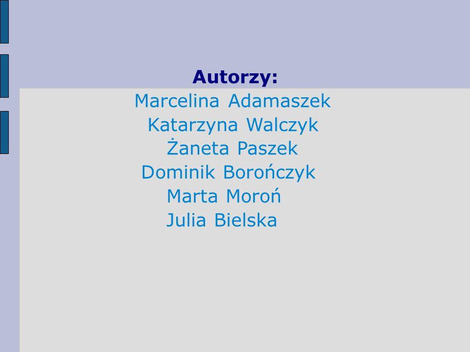 Autorzy:Marcelina Adamaszek.Katarzyna Walczyk. Żaneta Paszek.