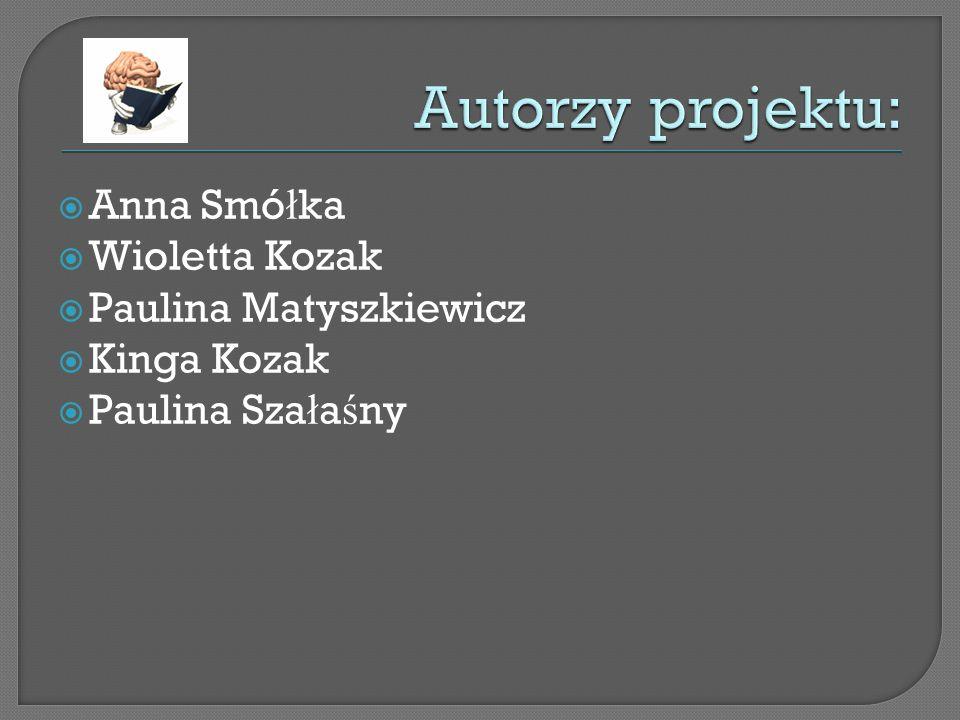 Autorzy projektu: Anna Smółka Wioletta Kozak Paulina Matyszkiewicz
