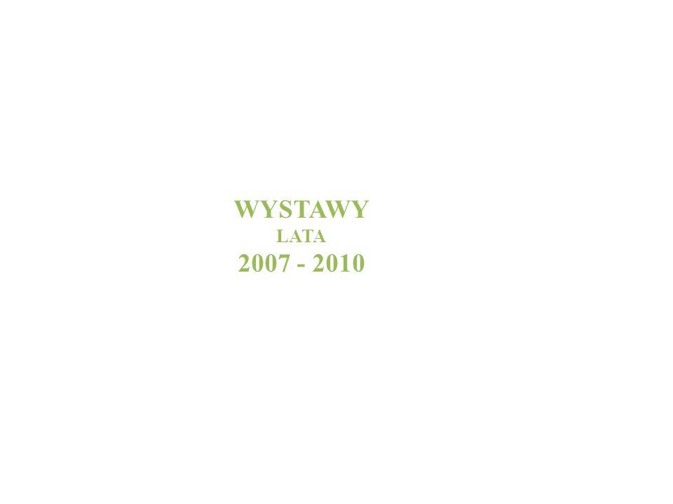WYSTAWY LATA 2007 - 2010