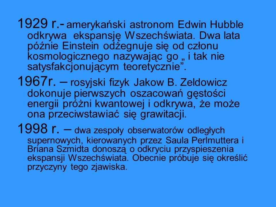 """1929 r.- amerykański astronom Edwin Hubble odkrywa ekspansję Wszechświata. Dwa lata późnie Einstein odżegnuje się od członu kosmologicznego nazywając go """" i tak nie satysfakcjonującym teoretycznie ."""