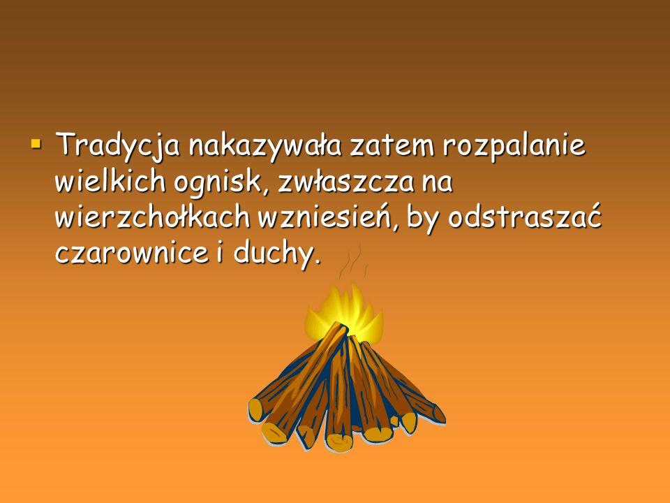 Tradycja nakazywała zatem rozpalanie wielkich ognisk, zwłaszcza na wierzchołkach wzniesień, by odstraszać czarownice i duchy.