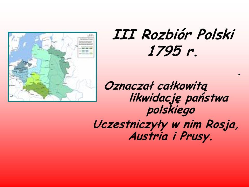 III Rozbiór Polski 1795 r. Oznaczał całkowitą likwidację państwa polskiego.