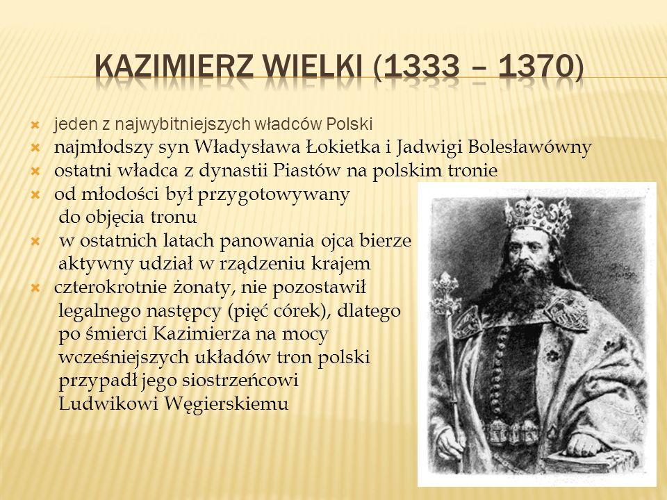 KAZIMIERZ WIELKI (1333 – 1370) jeden z najwybitniejszych władców Polski. najmłodszy syn Władysława Łokietka i Jadwigi Bolesławówny.
