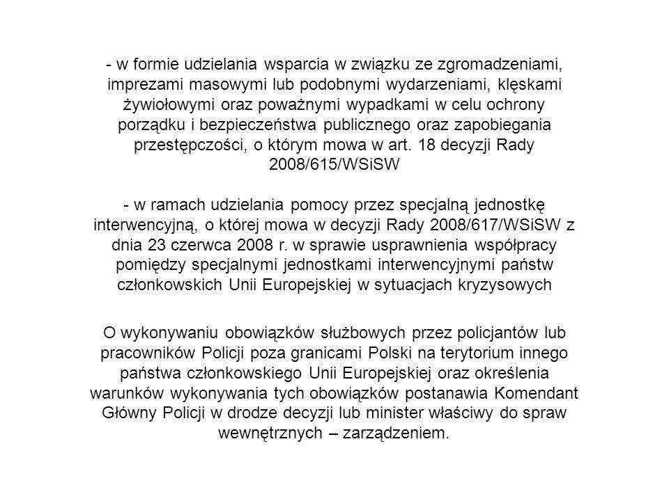 - w formie udzielania wsparcia w związku ze zgromadzeniami, imprezami masowymi lub podobnymi wydarzeniami, klęskami żywiołowymi oraz poważnymi wypadkami w celu ochrony porządku i bezpieczeństwa publicznego oraz zapobiegania przestępczości, o którym mowa w art. 18 decyzji Rady 2008/615/WSiSW - w ramach udzielania pomocy przez specjalną jednostkę interwencyjną, o której mowa w decyzji Rady 2008/617/WSiSW z dnia 23 czerwca 2008 r. w sprawie usprawnienia współpracy pomiędzy specjalnymi jednostkami interwencyjnymi państw członkowskich Unii Europejskiej w sytuacjach kryzysowych