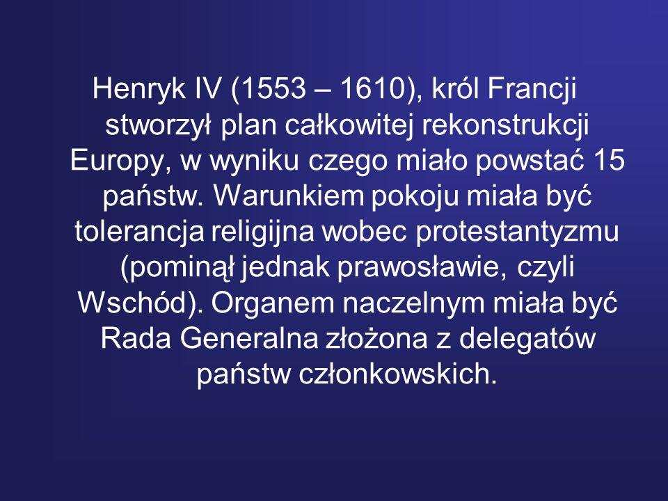 Henryk IV (1553 – 1610), król Francji stworzył plan całkowitej rekonstrukcji Europy, w wyniku czego miało powstać 15 państw.