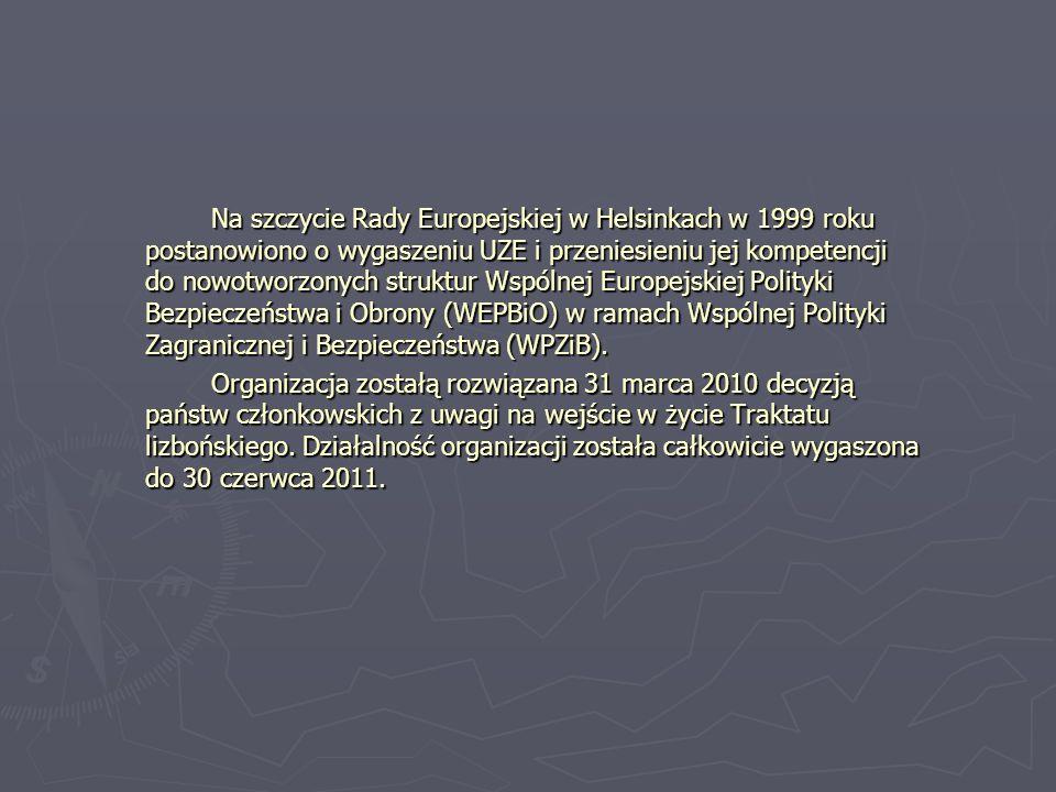 Na szczycie Rady Europejskiej w Helsinkach w 1999 roku postanowiono o wygaszeniu UZE i przeniesieniu jej kompetencji do nowotworzonych struktur Wspólnej Europejskiej Polityki Bezpieczeństwa i Obrony (WEPBiO) w ramach Wspólnej Polityki Zagranicznej i Bezpieczeństwa (WPZiB).