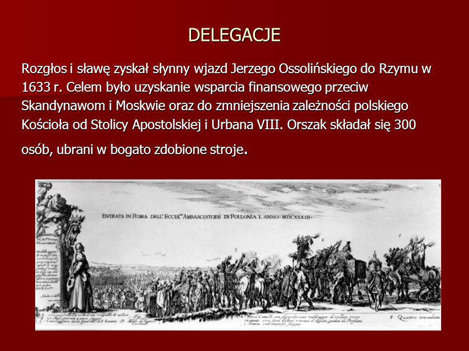 DELEGACJE Rozgłos i sławę zyskał słynny wjazd Jerzego Ossolińskiego do Rzymu w. 1633 r. Celem było uzyskanie wsparcia finansowego przeciw.