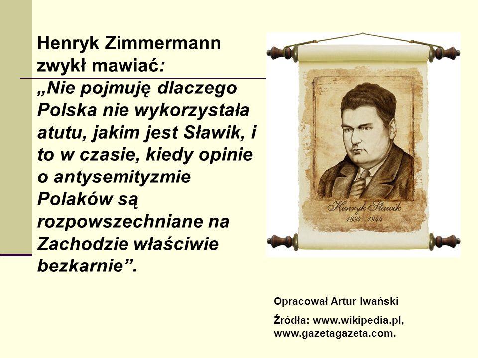 """Henryk Zimmermann zwykł mawiać: """"Nie pojmuję dlaczego Polska nie wykorzystała atutu, jakim jest Sławik, i to w czasie, kiedy opinie o antysemityzmie Polaków są rozpowszechniane na Zachodzie właściwie bezkarnie ."""