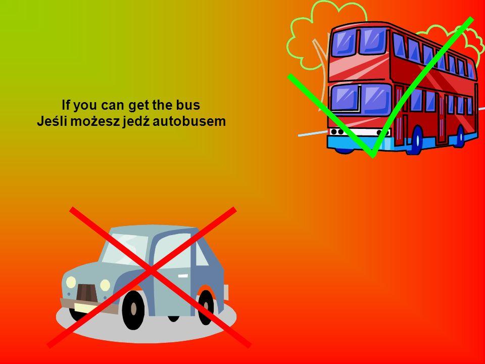Jeśli możesz jedź autobusem