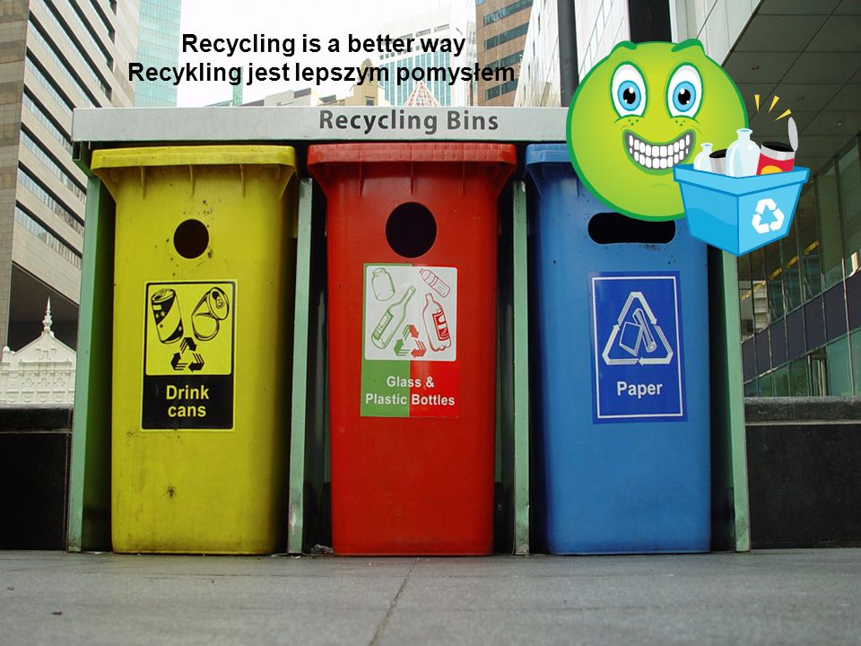 Recycling is a better way Recykling jest lepszym pomysłem