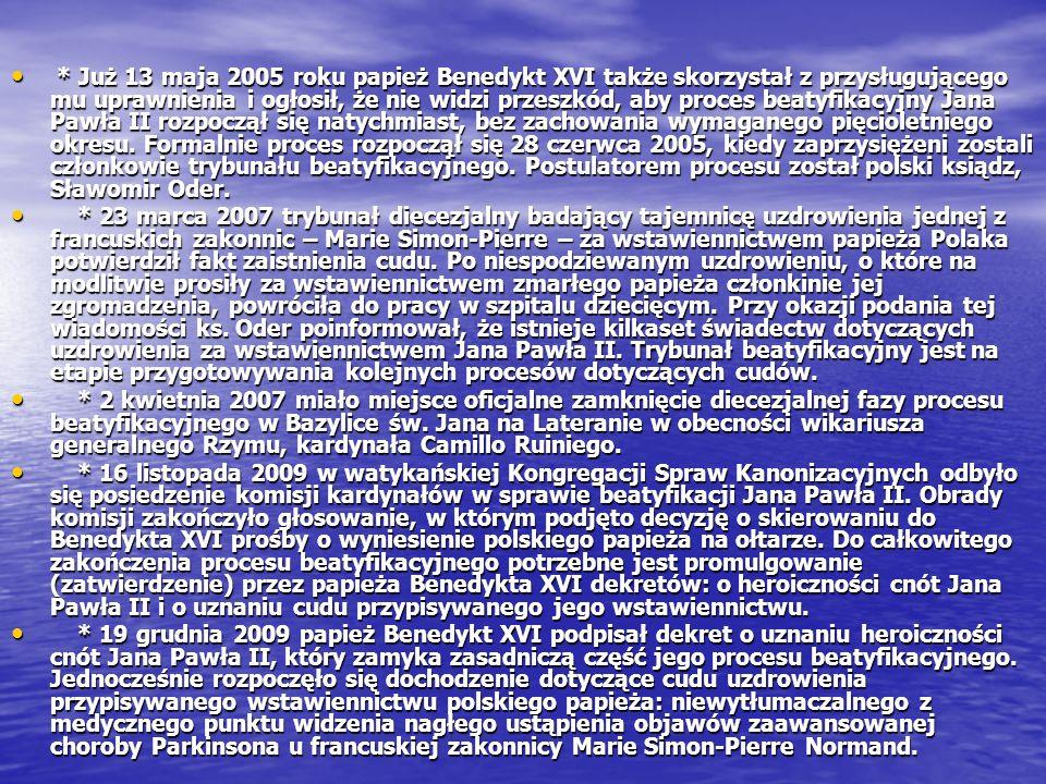 * Już 13 maja 2005 roku papież Benedykt XVI także skorzystał z przysługującego mu uprawnienia i ogłosił, że nie widzi przeszkód, aby proces beatyfikacyjny Jana Pawła II rozpoczął się natychmiast, bez zachowania wymaganego pięcioletniego okresu. Formalnie proces rozpoczął się 28 czerwca 2005, kiedy zaprzysiężeni zostali członkowie trybunału beatyfikacyjnego. Postulatorem procesu został polski ksiądz, Sławomir Oder.