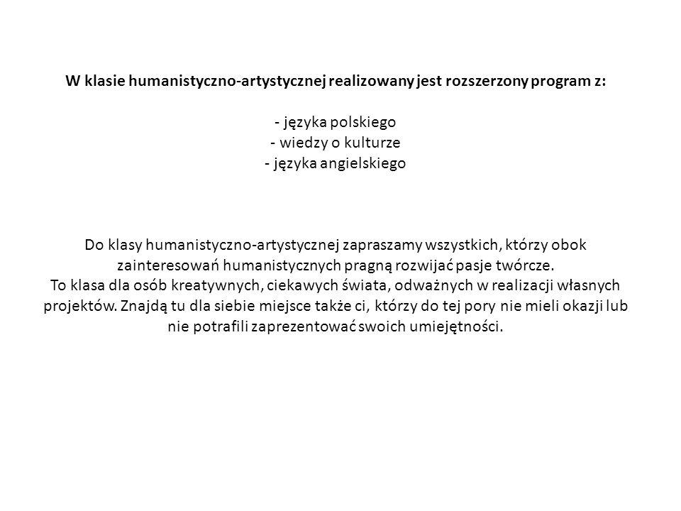 W klasie humanistyczno-artystycznej realizowany jest rozszerzony program z: - języka polskiego - wiedzy o kulturze - języka angielskiego Do klasy humanistyczno-artystycznej zapraszamy wszystkich, którzy obok zainteresowań humanistycznych pragną rozwijać pasje twórcze.