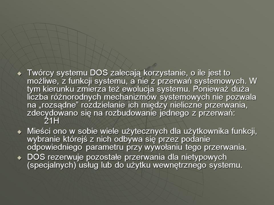 """Twórcy systemu DOS zalecają korzystanie, o ile jest to możliwe, z funkcji systemu, a nie z przerwań systemowych. W tym kierunku zmierza też ewolucja systemu. Ponieważ duża liczba różnorodnych mechanizmów systemowych nie pozwala na """"rozsądne rozdzielanie ich między nieliczne przerwania, zdecydowano się na rozbudowanie jednego z przerwań: 21H"""