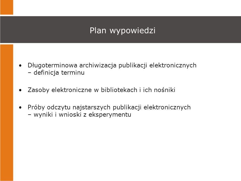 Plan wypowiedzi Długoterminowa archiwizacja publikacji elektronicznych – definicja terminu. Zasoby elektroniczne w bibliotekach i ich nośniki.