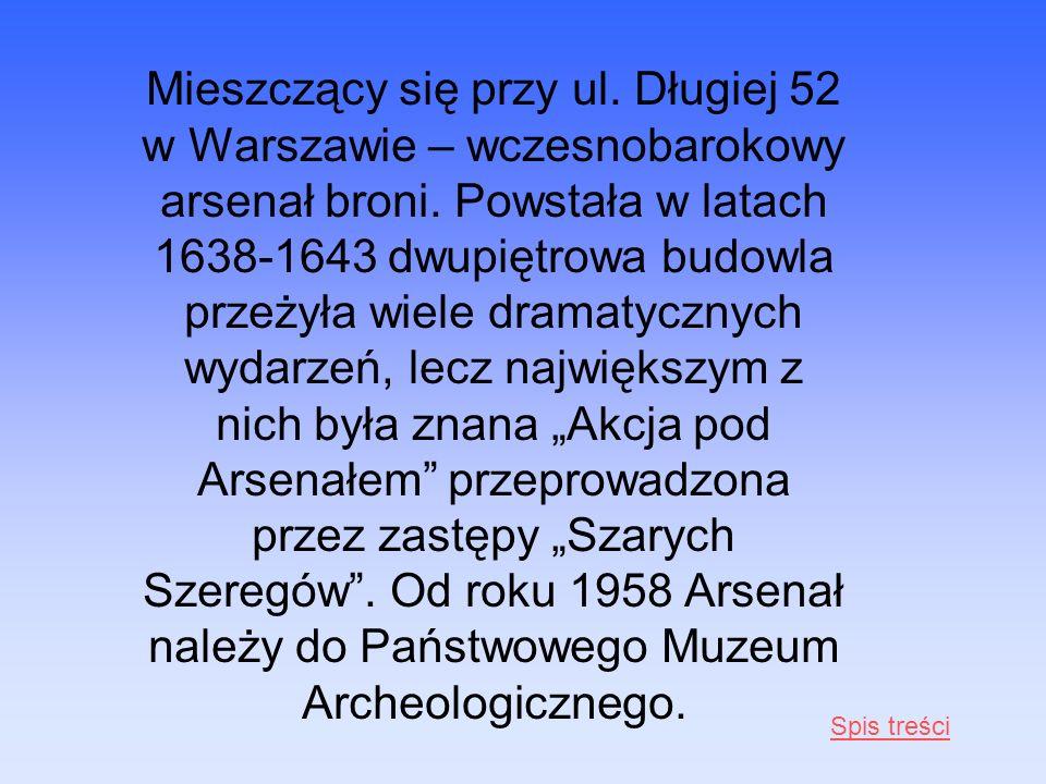 """Mieszczący się przy ul. Długiej 52 w Warszawie – wczesnobarokowy arsenał broni. Powstała w latach 1638-1643 dwupiętrowa budowla przeżyła wiele dramatycznych wydarzeń, lecz największym z nich była znana """"Akcja pod Arsenałem przeprowadzona przez zastępy """"Szarych Szeregów . Od roku 1958 Arsenał należy do Państwowego Muzeum Archeologicznego."""