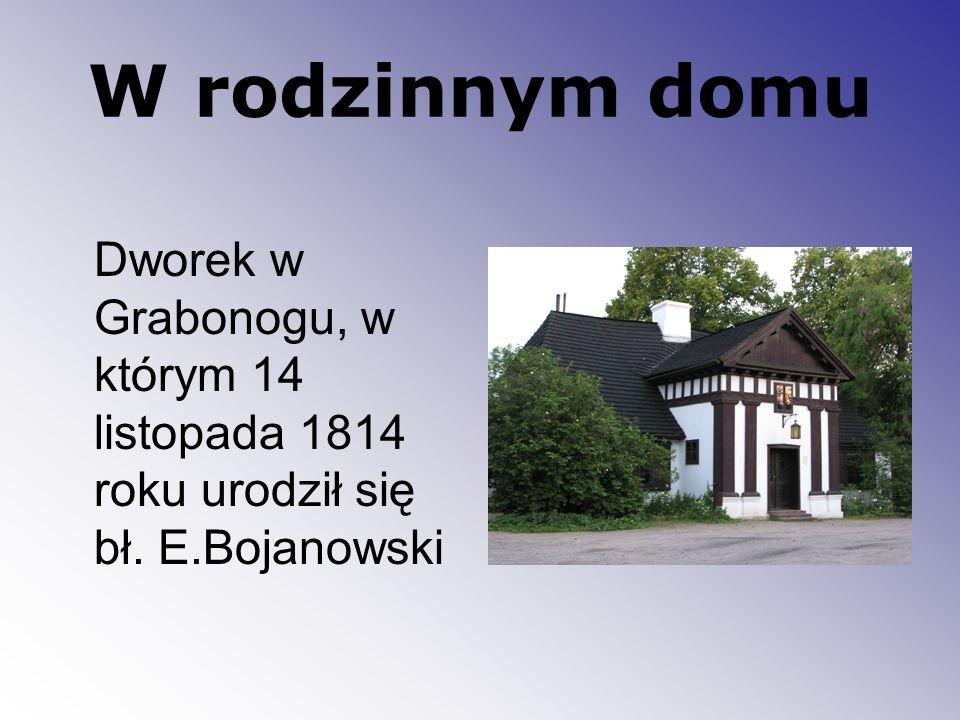 W rodzinnym domu Dworek w Grabonogu, w którym 14 listopada 1814 roku urodził się bł. E.Bojanowski