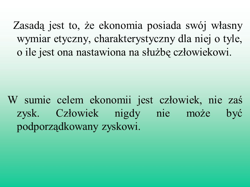 Zasadą jest to, że ekonomia posiada swój własny wymiar etyczny, charakterystyczny dla niej o tyle, o ile jest ona nastawiona na służbę człowiekowi.