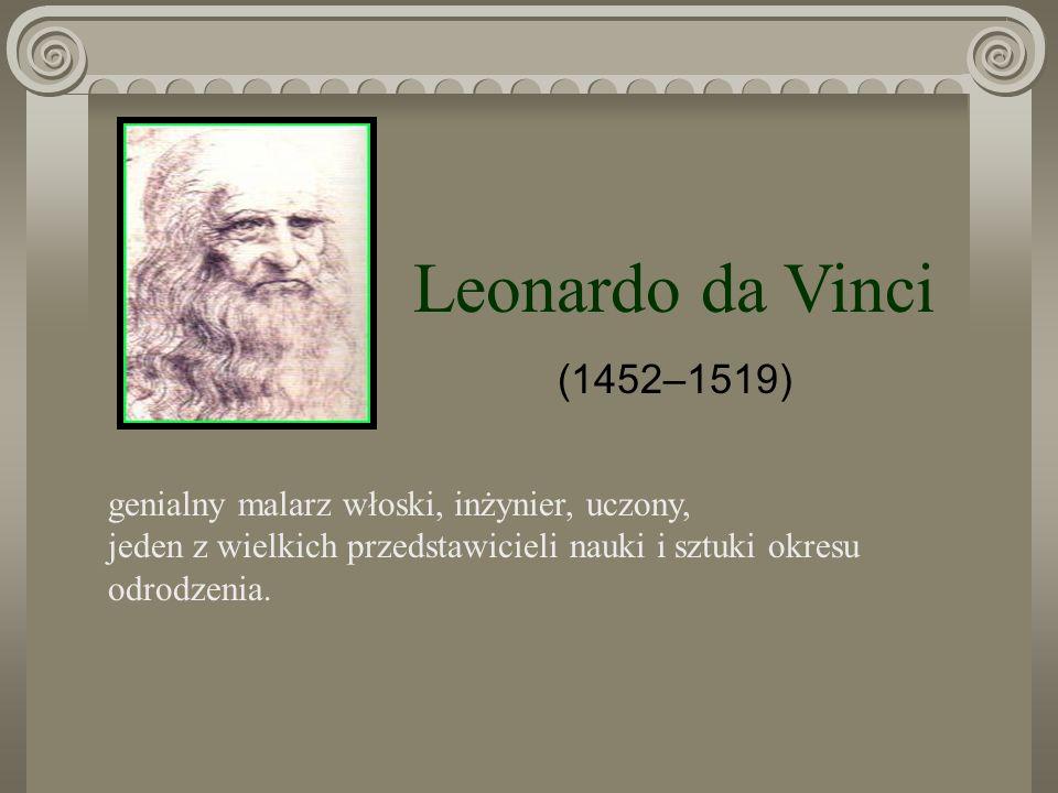 Leonardo da Vinci (1452–1519) genialny malarz włoski, inżynier, uczony, jeden z wielkich przedstawicieli nauki i sztuki okresu odrodzenia.