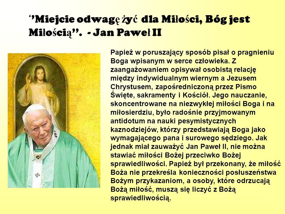 ''Miejcie odwagę żyć dla Miłości, Bóg jest Miłością''. - Jan Paweł II