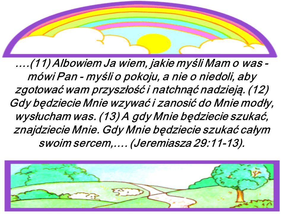 ….(11) Albowiem Ja wiem, jakie myśli Mam o was - mówi Pan - myśli o pokoju, a nie o niedoli, aby zgotować wam przyszłość i natchnąć nadzieją.
