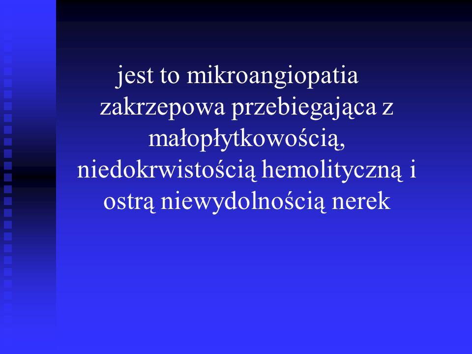 jest to mikroangiopatia zakrzepowa przebiegająca z małopłytkowością, niedokrwistością hemolityczną i ostrą niewydolnością nerek