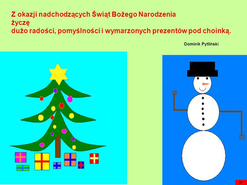 Z okazji nadchodzących Świąt Bożego Narodzenia życzę dużo radości, pomyślności i wymarzonych prezentów pod choinką.