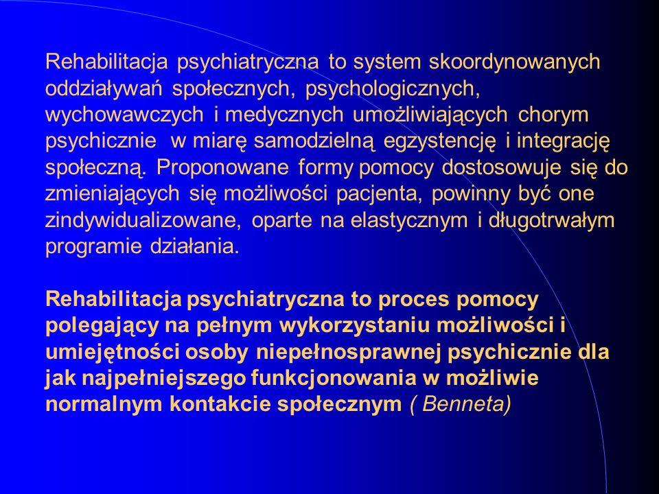 Rehabilitacja psychiatryczna to system skoordynowanych oddziaływań społecznych, psychologicznych, wychowawczych i medycznych umożliwiających chorym psychicznie w miarę samodzielną egzystencję i integrację społeczną.