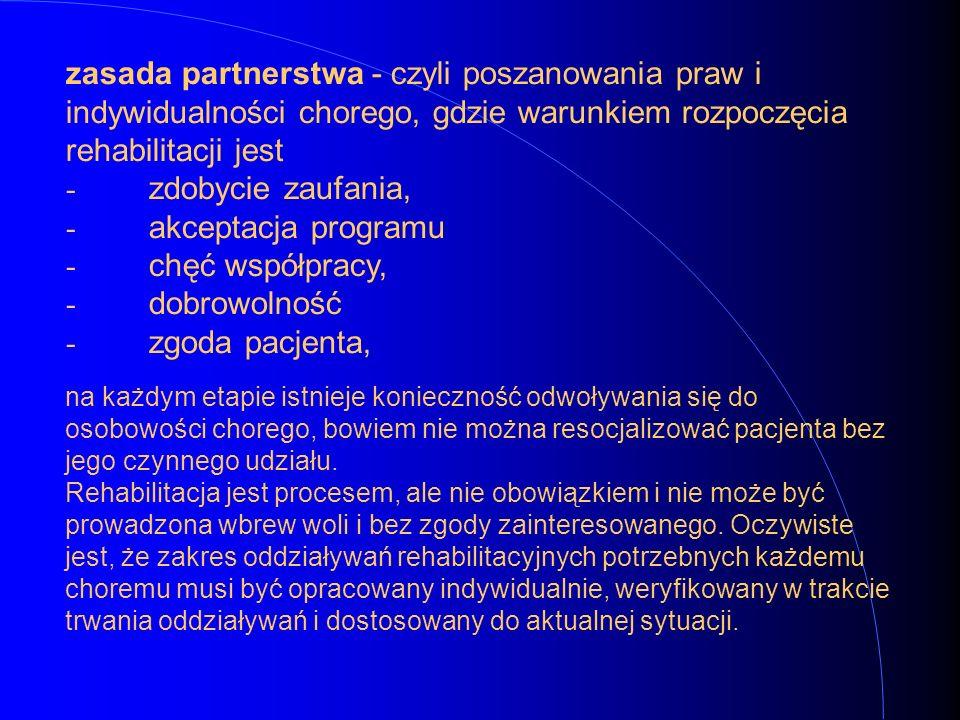 zasada partnerstwa - czyli poszanowania praw i indywidualności chorego, gdzie warunkiem rozpoczęcia rehabilitacji jest - zdobycie zaufania, - akceptacja programu - chęć współpracy, - dobrowolność - zgoda pacjenta,