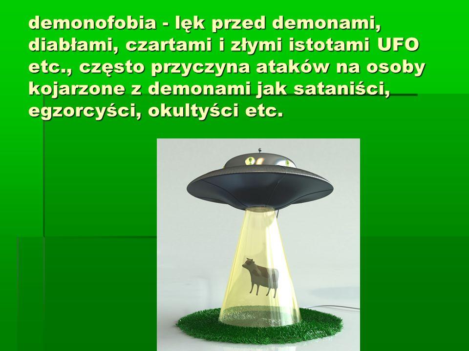 demonofobia - lęk przed demonami, diabłami, czartami i złymi istotami UFO etc., często przyczyna ataków na osoby kojarzone z demonami jak sataniści, egzorcyści, okultyści etc.
