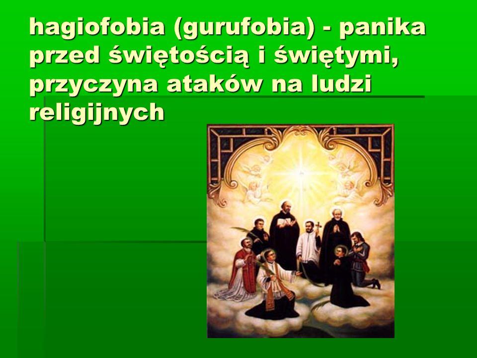 hagiofobia (gurufobia) - panika przed świętością i świętymi, przyczyna ataków na ludzi religijnych