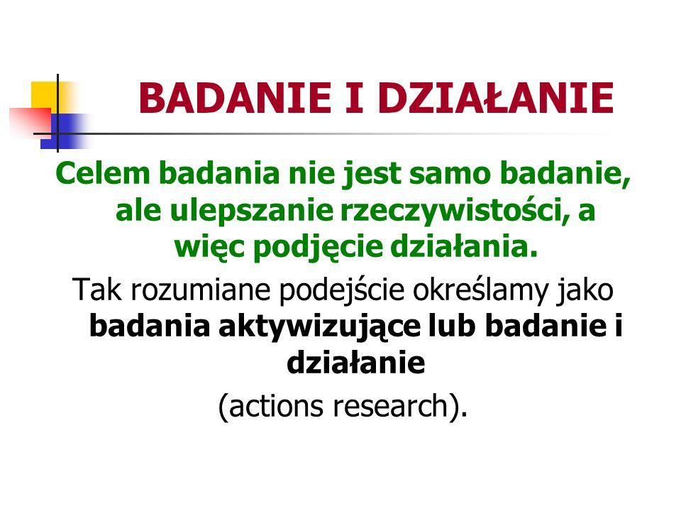BADANIE I DZIAŁANIE Celem badania nie jest samo badanie, ale ulepszanie rzeczywistości, a więc podjęcie działania.