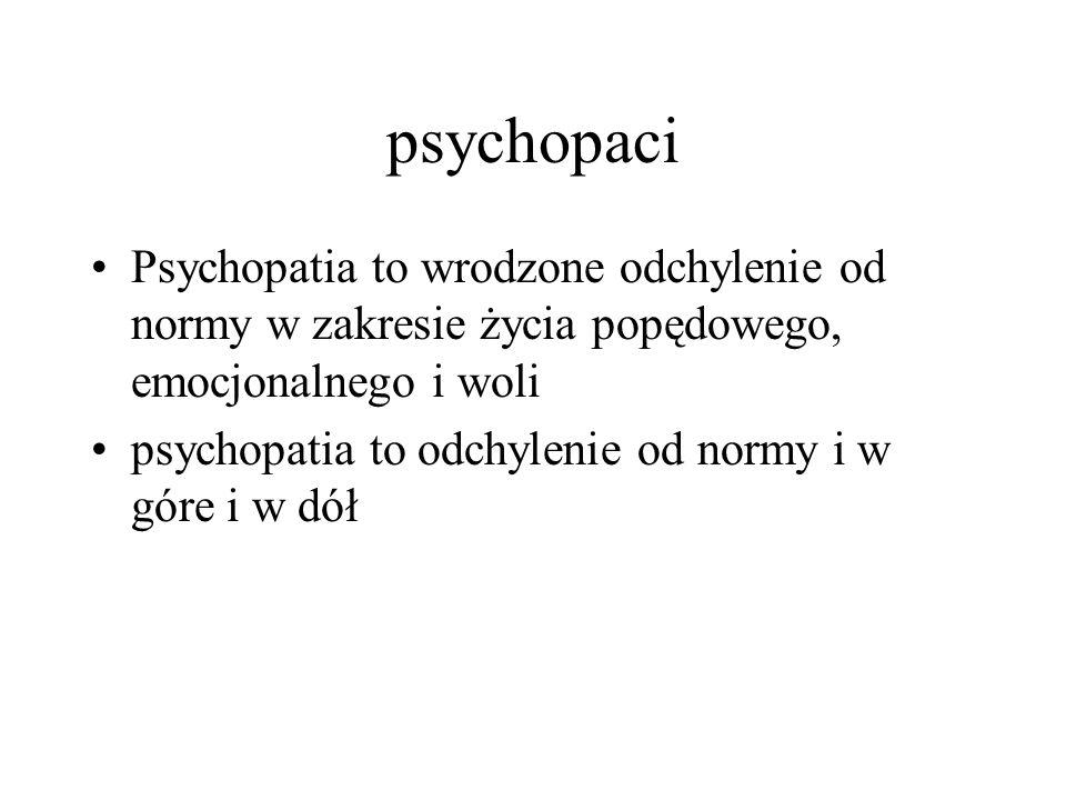 psychopaci Psychopatia to wrodzone odchylenie od normy w zakresie życia popędowego, emocjonalnego i woli.