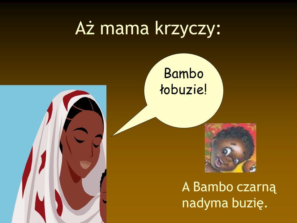 Aż mama krzyczy: Bambo łobuzie! A Bambo czarną nadyma buzię.