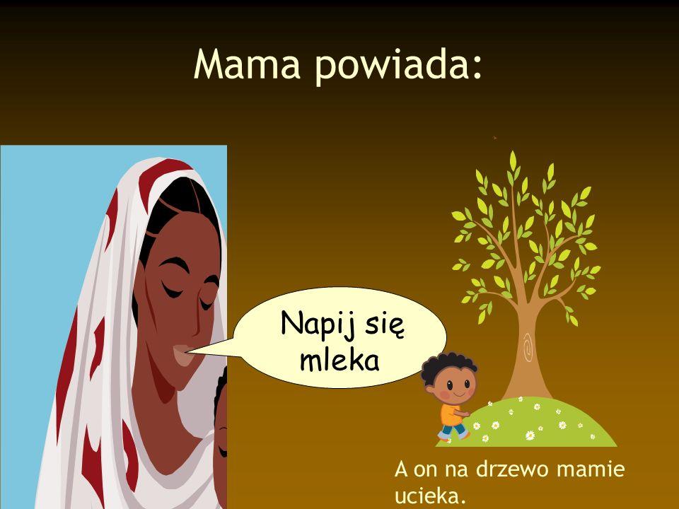 Mama powiada: Napij się mleka A on na drzewo mamie ucieka.