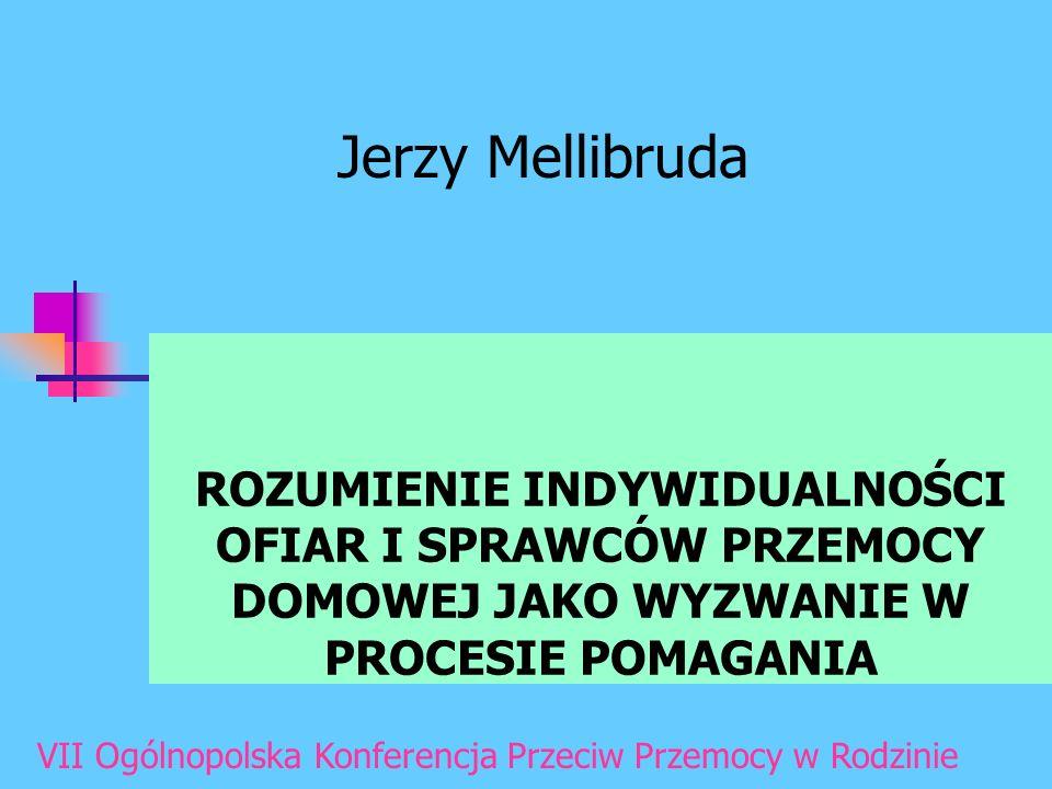 Jerzy Mellibruda ROZUMIENIE INDYWIDUALNOŚCI OFIAR I SPRAWCÓW PRZEMOCY DOMOWEJ JAKO WYZWANIE W PROCESIE POMAGANIA.