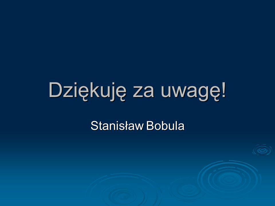 Dziękuję za uwagę! Stanisław Bobula