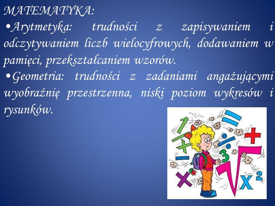 MATEMATYKA: Arytmetyka: trudności z zapisywaniem i odczytywaniem liczb wielocyfrowych, dodawaniem w pamięci, przekształcaniem wzorów.