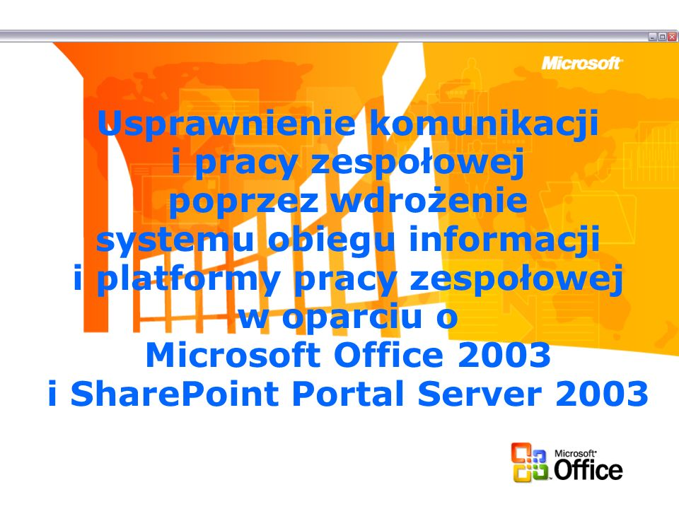 Usprawnienie komunikacji i pracy zespołowej poprzez wdrożenie systemu obiegu informacji i platformy pracy zespołowej w oparciu o Microsoft Office 2003 i SharePoint Portal Server 2003