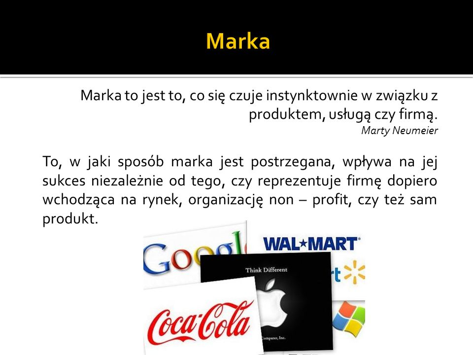 MarkaMarka to jest to, co się czuje instynktownie w związku z produktem, usługą czy firmą. Marty Neumeier.