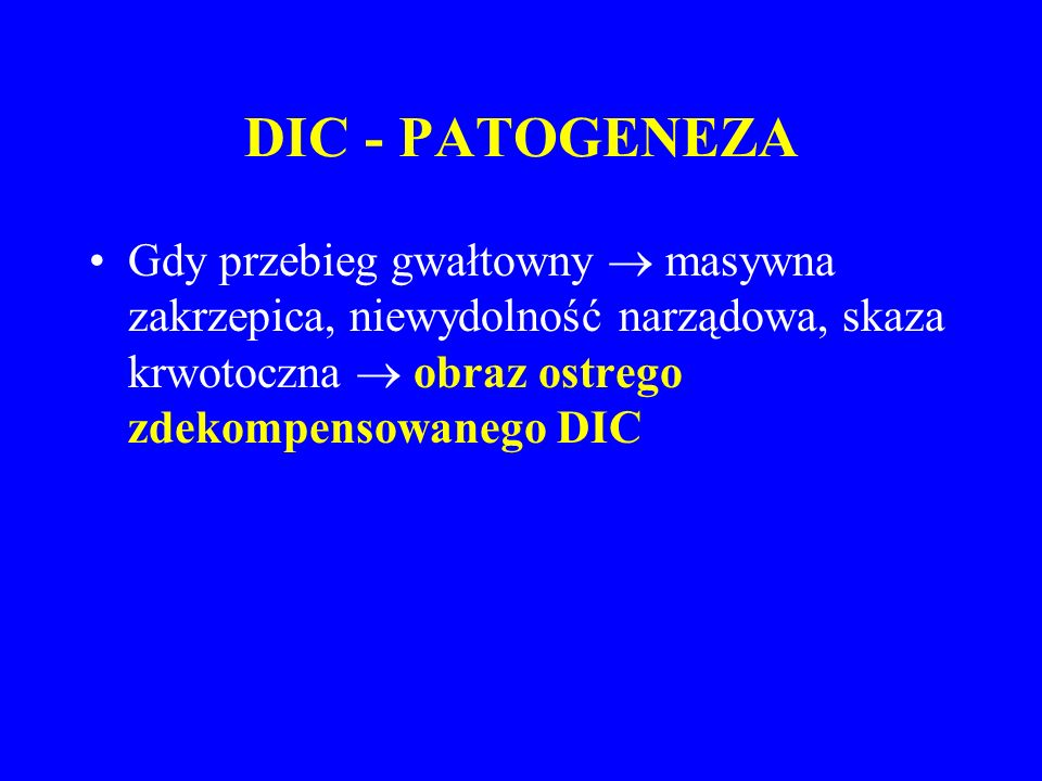 DIC - PATOGENEZA Gdy przebieg gwałtowny  masywna zakrzepica, niewydolność narządowa, skaza krwotoczna  obraz ostrego zdekompensowanego DIC.