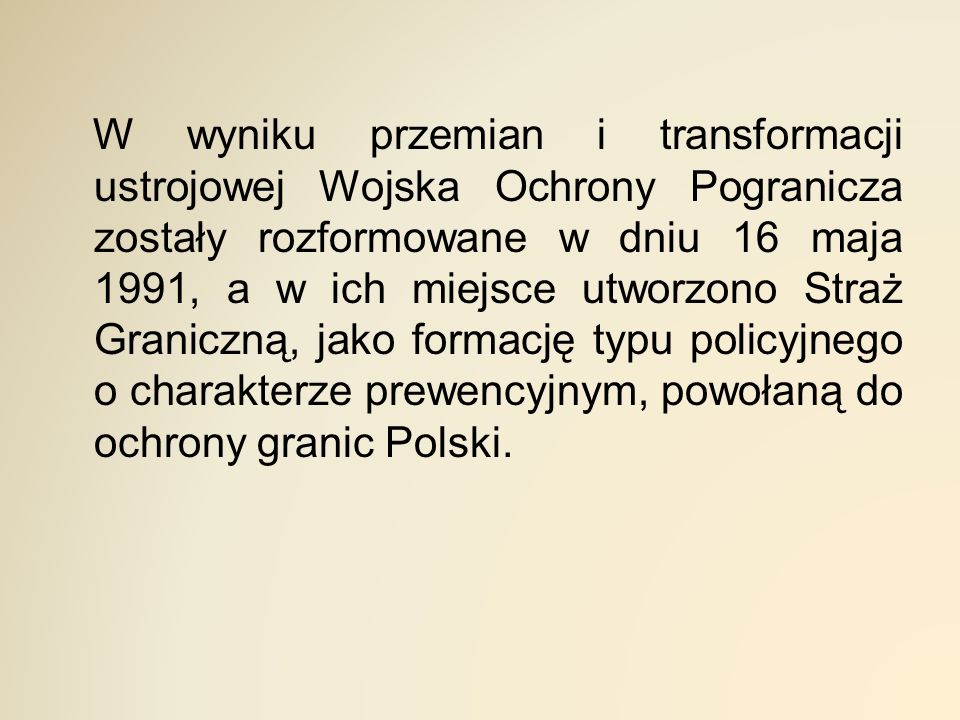 W wyniku przemian i transformacji ustrojowej Wojska Ochrony Pogranicza zostały rozformowane w dniu 16 maja 1991, a w ich miejsce utworzono Straż Graniczną, jako formację typu policyjnego o charakterze prewencyjnym, powołaną do ochrony granic Polski.