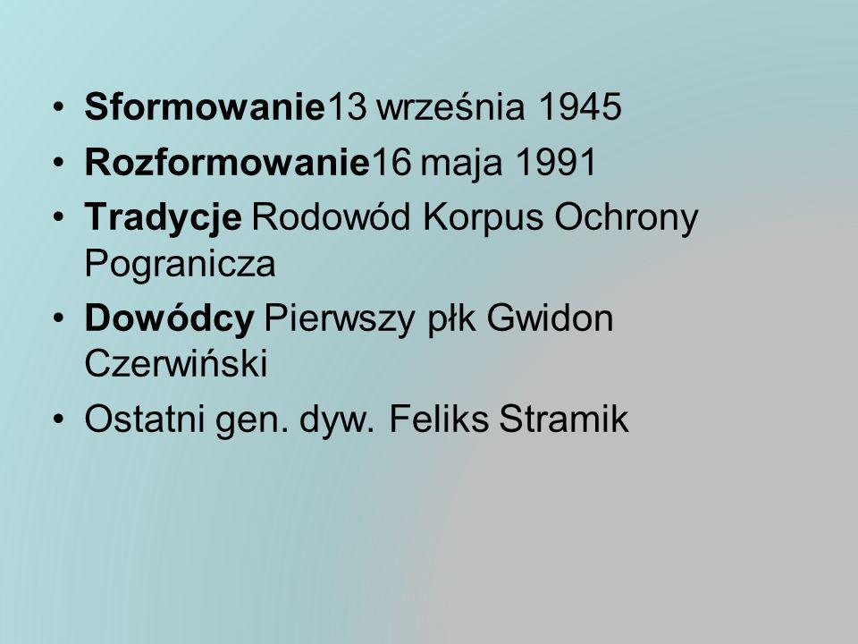 Sformowanie13 września 1945 Rozformowanie16 maja 1991. Tradycje Rodowód Korpus Ochrony Pogranicza.