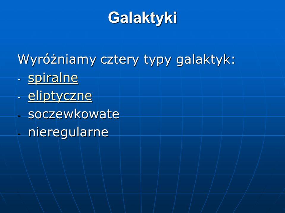 Galaktyki Wyróżniamy cztery typy galaktyk: spiralne eliptyczne