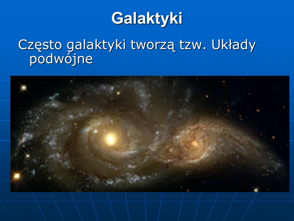 Galaktyki Często galaktyki tworzą tzw. Układy podwójne