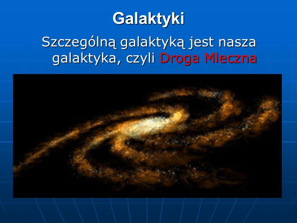 Szczególną galaktyką jest nasza galaktyka, czyli Droga Mleczna
