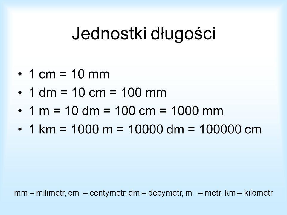 mm – milimetr, cm – centymetr, dm – decymetr, m – metr, km – kilometr