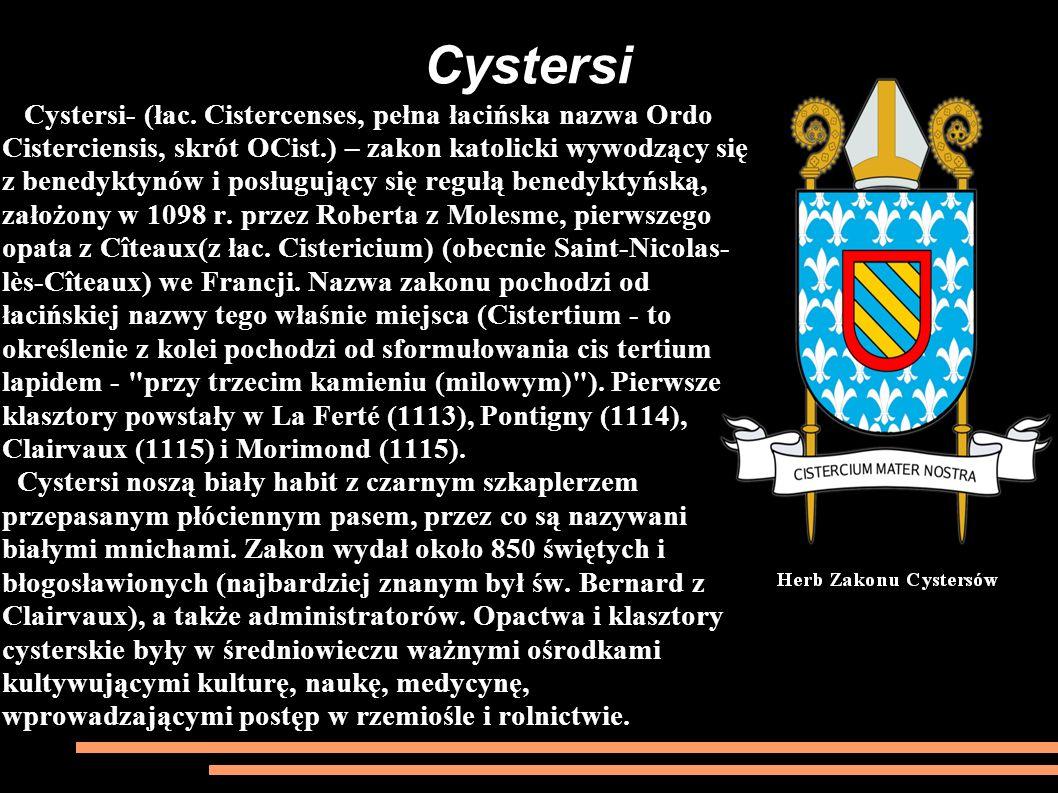 Cystersi- (łac. Cistercenses, pełna łacińska nazwa Ordo Cisterciensis, skrót OCist.) – zakon katolicki wywodzący się z benedyktynów i posługujący się regułą benedyktyńską, założony w 1098 r. przez Roberta z Molesme, pierwszego opata z Cîteaux(z łac. Cistericium) (obecnie Saint-Nicolas-lès-Cîteaux) we Francji. Nazwa zakonu pochodzi od łacińskiej nazwy tego właśnie miejsca (Cistertium - to określenie z kolei pochodzi od sformułowania cis tertium lapidem - przy trzecim kamieniu (milowym) ). Pierwsze klasztory powstały w La Ferté (1113), Pontigny (1114), Clairvaux (1115) i Morimond (1115).