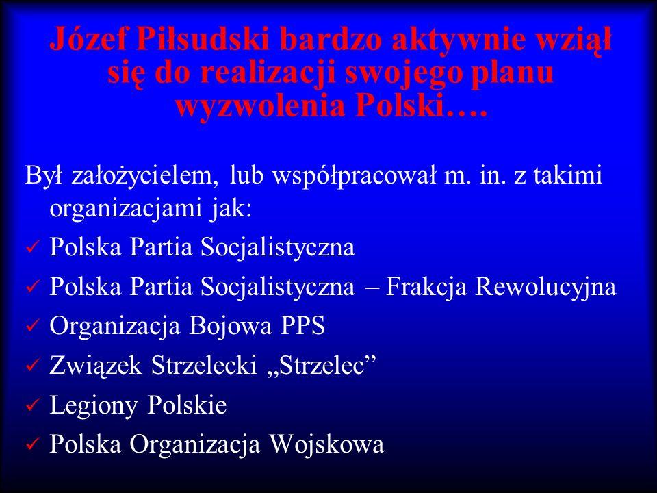 Józef Piłsudski bardzo aktywnie wziął się do realizacji swojego planu wyzwolenia Polski….