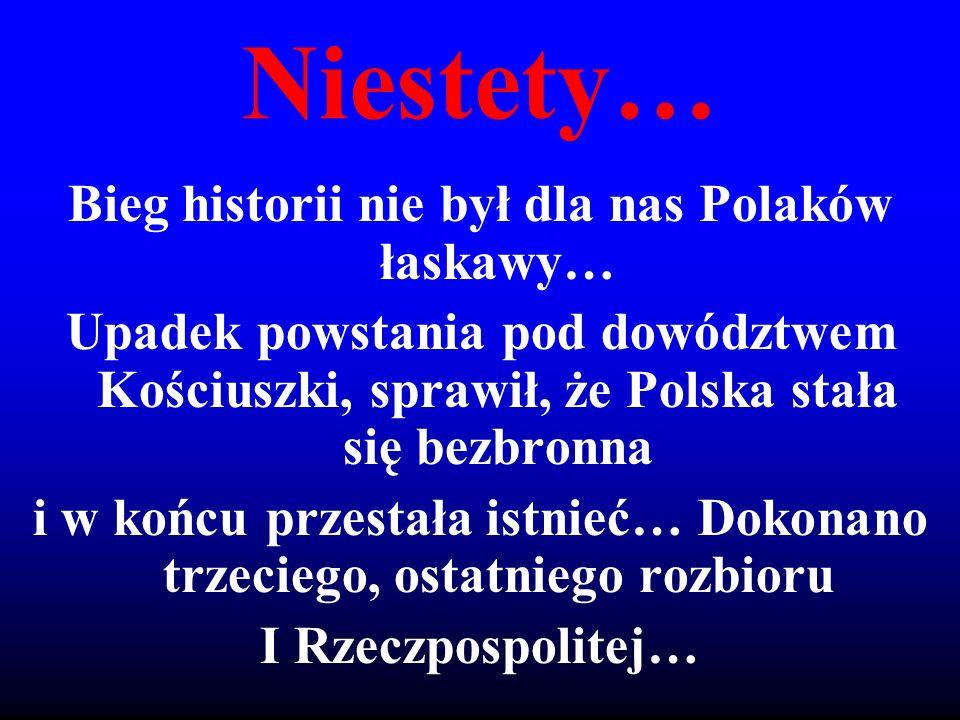 Niestety… Bieg historii nie był dla nas Polaków łaskawy…